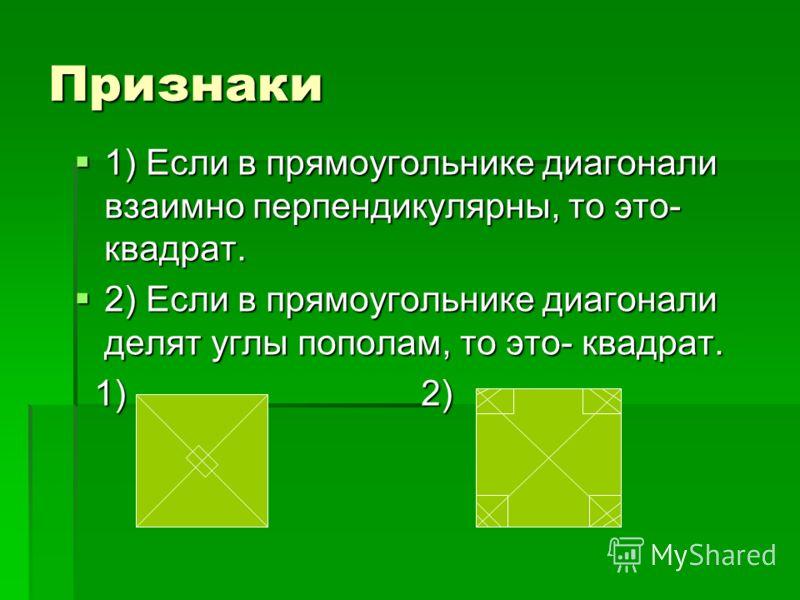Признаки 1) Если в прямоугольнике диагонали взаимно перпендикулярны, то это- квадрат. 1) Если в прямоугольнике диагонали взаимно перпендикулярны, то это- квадрат. 2) Если в прямоугольнике диагонали делят углы пополам, то это- квадрат. 2) Если в прямо