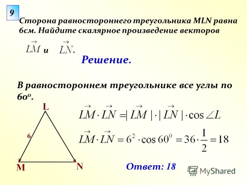 В равностороннем треугольнике все углы по 60 0. 9 Сторона равностороннего треугольника MLN равна 6см. Найдите скалярное произведение векторов и. Ответ: 18 Решение.