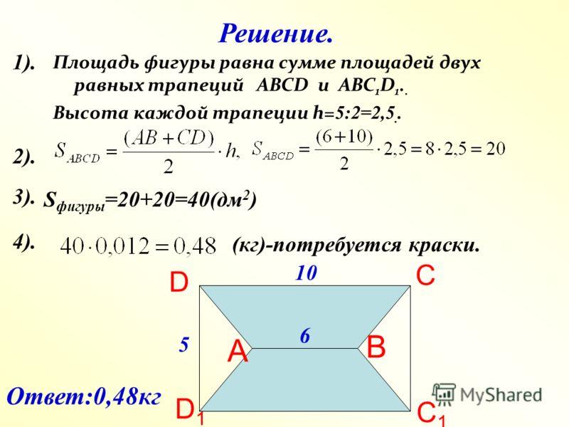 Площадь фигуры равна сумме площадей двух равных трапеций ABCD и ABC 1 D 1.. Высота каждой трапеции h= 5:2=2,5.. D С В С1С1 D1D1 Решение. 10 6 5 S фигуры =20+20=40(дм 2 ) (кг)-потребуется краски. А Ответ:0,48кг 1). 2). 3). 4).