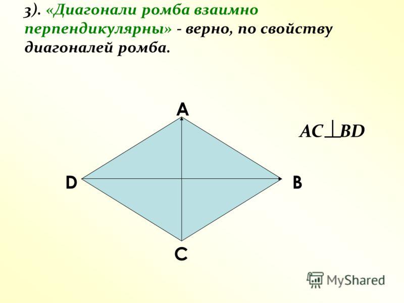 3). «Диагонали ромба взаимно перпендикулярны» - верно, по свойству диагоналей ромба. А D С В AC BD