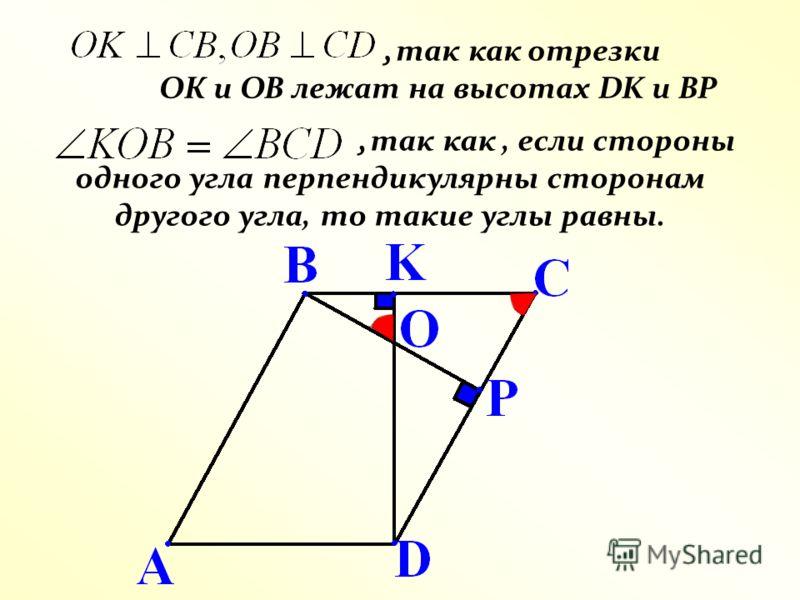 , так как отрезки ОК и ОВ лежат на высотах DK и ВР, так как, если стороны одного угла перпендикулярны сторонам другого угла, то такие углы равны.