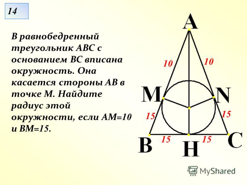 В равнобедренный треугольник АВС с основанием ВС вписана окружность. Она касается стороны АВ в точке М. Найдите радиус этой окружности, если АМ= 10 и ВМ= 15. 10 15 10 1414