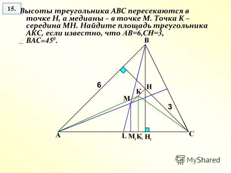 Высоты треугольника АВС пересекаются в точке Н, а медианы – в точке М. Точка К – середина МН. Найдите площадь треугольника АКС, если известно, что АВ=6,СН=3, ВАС= 45 0. 15. 6 3