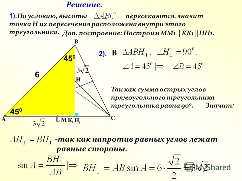 45 0 1). По условию, высоты пересекаются, значит точка Н их пересечения расположена внутри этого треугольника. В Так как сумма острых углов прямоугольного треугольника треугольника равна 90 0. Значит: -так как напротив равных углов лежат равные сторо