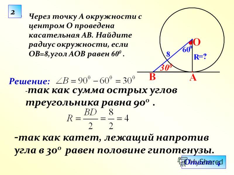 Решение: Через точку А окружности с центром О проведена касательная АВ. Найдите радиус окружности, если ОВ= 8,угол АОВ равен 60 0. - так как сумма острых углов треугольника равна 90 0. - так как катет, лежащий напротив угла в 30 0 равен половине гипо