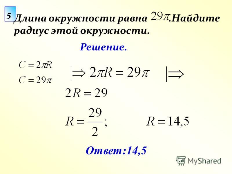 5 Длина окружности равна.Найдите радиус этой окружности. Ответ:14,5 Решение.