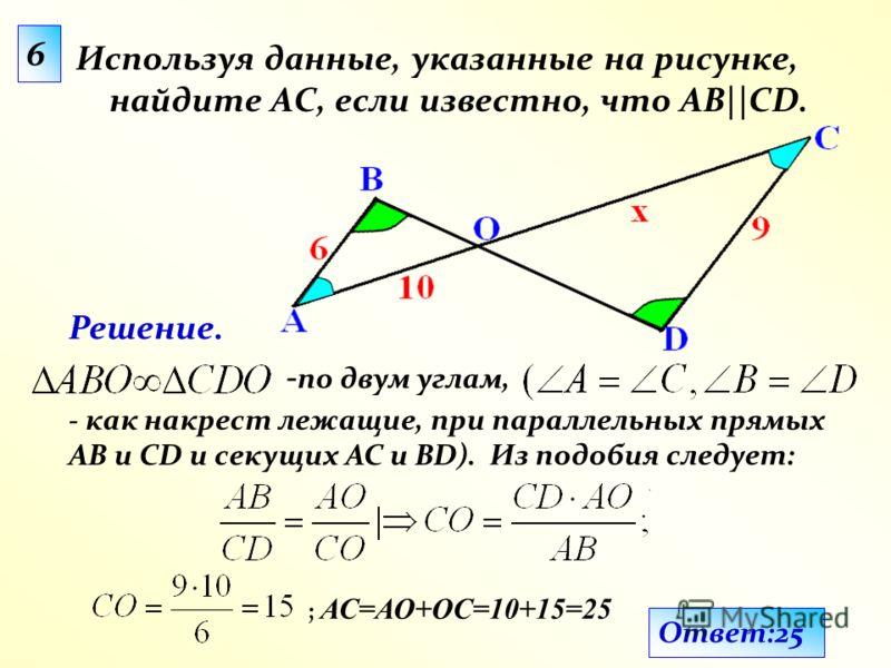 Используя данные, указанные на рисунке, найдите АС, если известно, что АВ||CD. 6 - как накрест лежащие, при параллельных прямых АВ и CD и секущих AC и BD). Решение. Ответ:25 Из подобия следует: ; АС=АО+ОС=10+15=25 - по двум углам,
