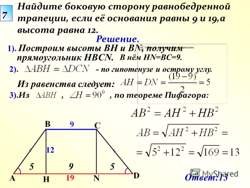 3). Из,, по теореме Пифагора: Найдите боковую сторону равнобедренной трапеции, если её основания равны 9 и 19,а высота равна 12. 1). Построим высоты BH и BN, получим прямоугольник HBCN. Решение. 5 Ответ:13 7 59 2). В нём HN=BC=9. Из равенства следует