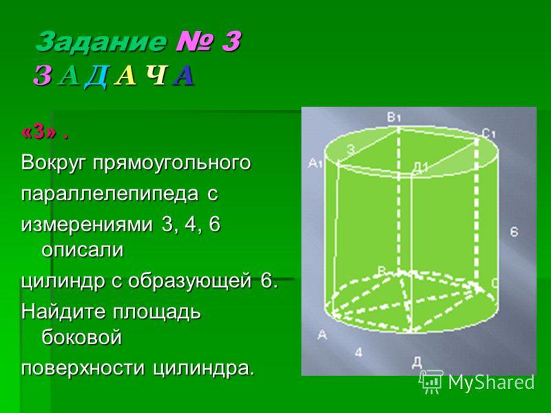 «3». Вокруг прямоугольного параллелепипеда с измерениями 3, 4, 6 описали цилиндр с образующей 6. Найдите площадь боковой поверхности цилиндра. Задание 3 З А Д А Ч А