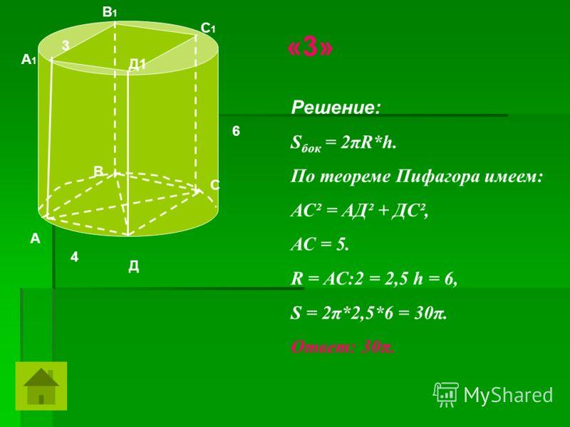 6 4 3 Решение: S бок = 2πR*h. По теореме Пифагора имеем: АС² = АД² + ДС², АС = 5. R = АС:2 = 2,5 h = 6, S = 2π*2,5*6 = 30π. Ответ: 30π. А В С Д А1А1 В1В1 С1С1 Д1 «3»
