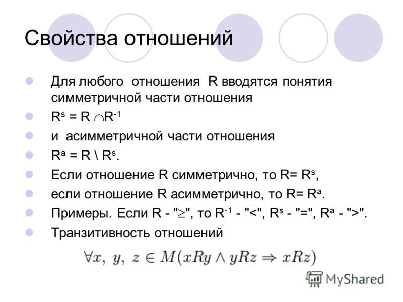 Свойства отношений Для любого отношения R вводятся понятия симметричной части отношения R s = R R -1 и асимметричной части отношения R a = R \ R s. Если отношение R симметрично, то R= R s, если отношение R асимметрично, то R= R a. Примеры. Если R -