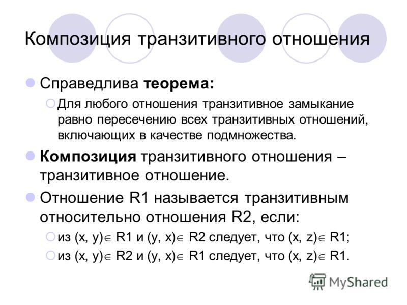 Композиция транзитивного отношения Справедлива теорема: Для любого отношения транзитивное замыкание равно пересечению всех транзитивных отношений, включающих в качестве подмножества. Композиция транзитивного отношения – транзитивное отношение. Отноше