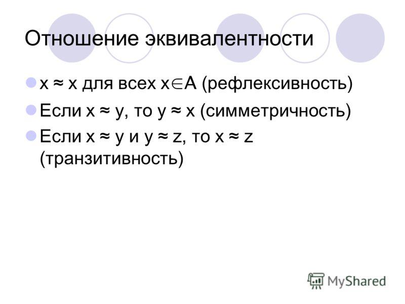 Отношение эквивалентности х x для всех x A (рефлексивность) Если x y, то y x (симметричность) Если x y и y z, то x z (транзитивность)