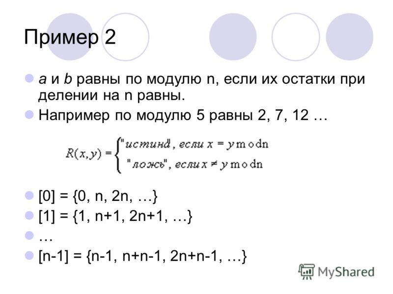 Пример 2 а и b равны по модулю n, если их остатки при делении на n равны. Например по модулю 5 равны 2, 7, 12 … [0] = {0, n, 2n, …} [1] = {1, n+1, 2n+1, …} … [n-1] = {n-1, n+n-1, 2n+n-1, …}