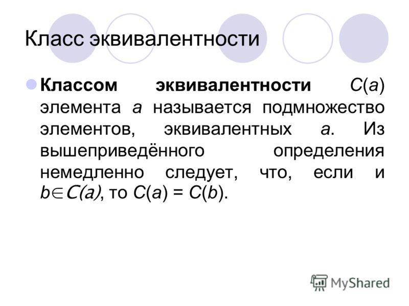 Класс эквивалентности Классом эквивалентности C(a) элемента a называется подмножество элементов, эквивалентных a. Из вышеприведённого определения немедленно следует, что, если и bC(a), то C(a) = C(b).