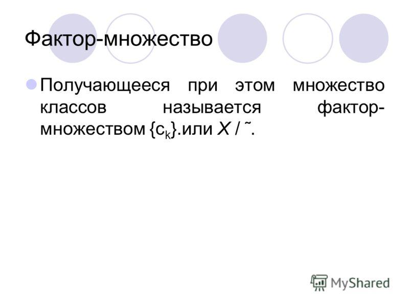 Фактор-множество Получающееся при этом множество классов называется фактор- множеством {c k }.или X / ˜.