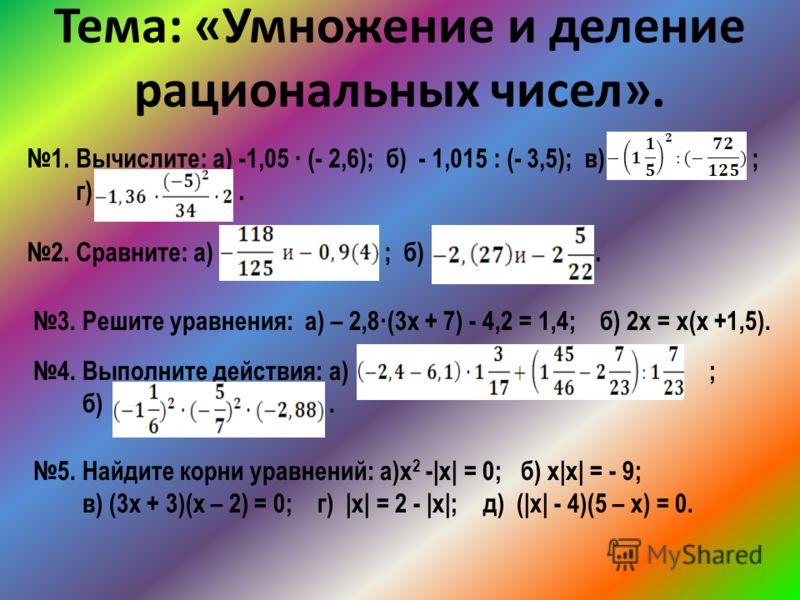 Тема: «Умножение и деление рациональных чисел». 1. Вычислите: а) -1,05 · (- 2,6); б) - 1,015 : (- 3,5); в) ; г). 2. Сравните: а) ; б). 3. Решите уравнения: а) – 2,8·(3х + 7) - 4,2 = 1,4; б) 2х = х(х +1,5). 4. Выполните действия: а) ; б). 5. Найдите к