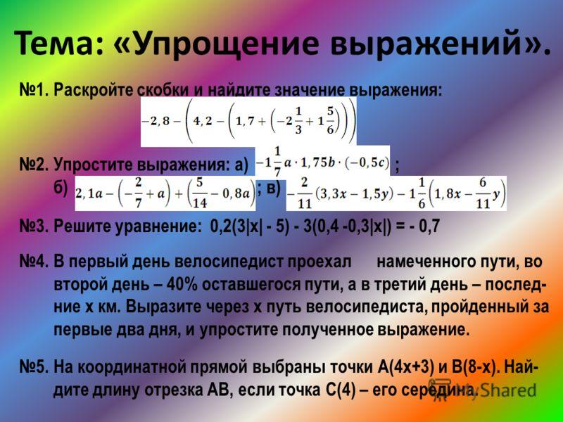 Тема: «Упрощение выражений». 1. Раскройте скобки и найдите значение выражения: 2. Упростите выражения: а) ; б) ; в) 3. Решите уравнение: 0,2(3|х| - 5) - 3(0,4 -0,3|х|) = - 0,7 4. В первый день велосипедист проехал намеченного пути, во второй день – 4