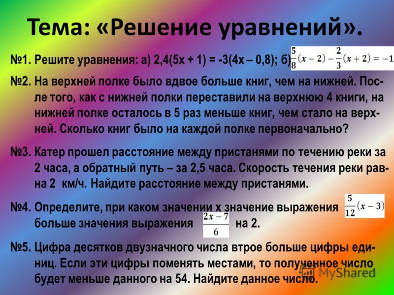 Тема: «Решение уравнений». 1. Решите уравнения: а) 2,4(5х + 1) = -3(4х – 0,8); б) 2. На верхней полке было вдвое больше книг, чем на нижней. Пос- ле того, как с нижней полки переставили на верхнюю 4 книги, на нижней полке осталось в 5 раз меньше книг