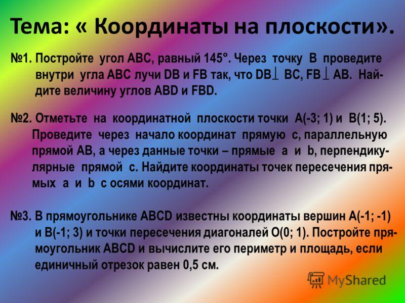 Тема: « Координаты на плоскости». 1. Постройте угол АВС, равный 145°. Через точку В проведите внутри угла АВС лучи DВ и FB так, что DВ ВС, FB AB. Най- дите величину углов АВD и FBD. 2. Отметьте на координатной плоскости точки А(-3; 1) и В(1; 5). Пров