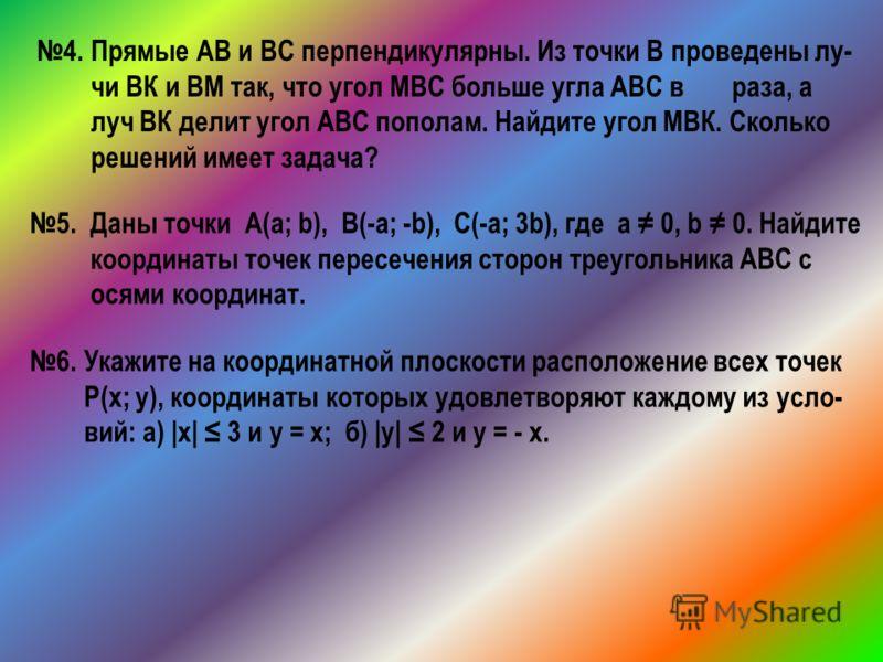 4. Прямые АВ и ВС перпендикулярны. Из точки В проведены лу- чи ВК и ВМ так, что угол МВС больше угла АВС в раза, а луч ВК делит угол АВС пополам. Найдите угол МВК. Сколько решений имеет задача? 5. Даны точки А(a; b), B(-a; -b), C(-a; 3b), где а 0, b