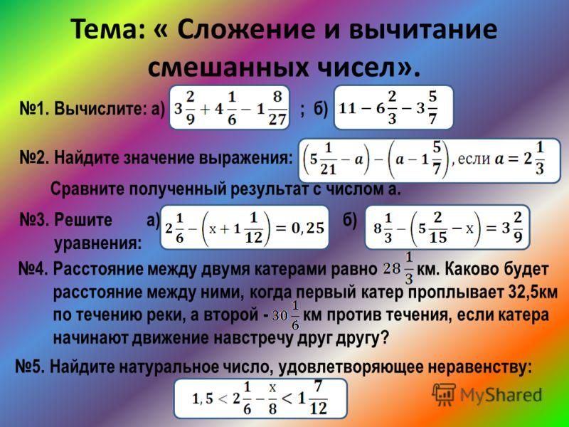 Тема: « Сложение и вычитание смешанных чисел». 1. Вычислите: а) ; б) 2. Найдите значение выражения: Сравните полученный результат с числом a. 3. Решите а) б) уравнения: 4. Расстояние между двумя катерами равно км. Каково будет расстояние между ними,
