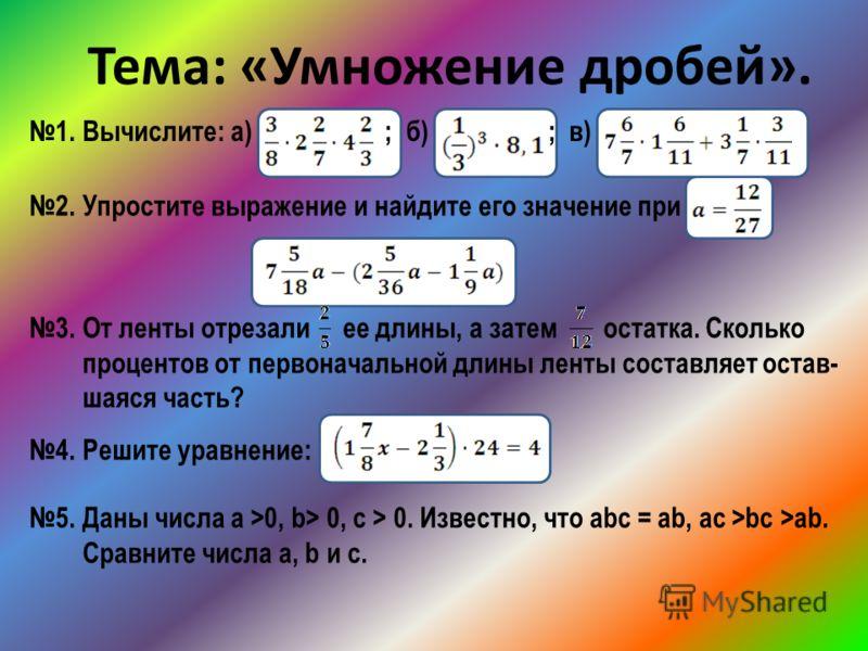 Тема: «Умножение дробей». 1. Вычислите: а) ; б) ; в) 2. Упростите выражение и найдите его значение при 3. От ленты отрезали ее длины, а затем остатка. Сколько процентов от первоначальной длины ленты составляет остав- шаяся часть? 4. Решите уравнение: