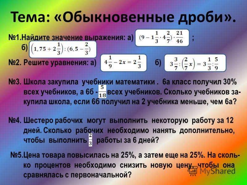 Тема: «Обыкновенные дроби». 1.Найдите значение выражения: а) ; б) 2. Решите уравнения: а) б) 3. Школа закупила учебники математики. 6а класс получил 30% всех учебников, а 6б - всех учебников. Сколько учебников за- купила школа, если 6б получил на 2 у