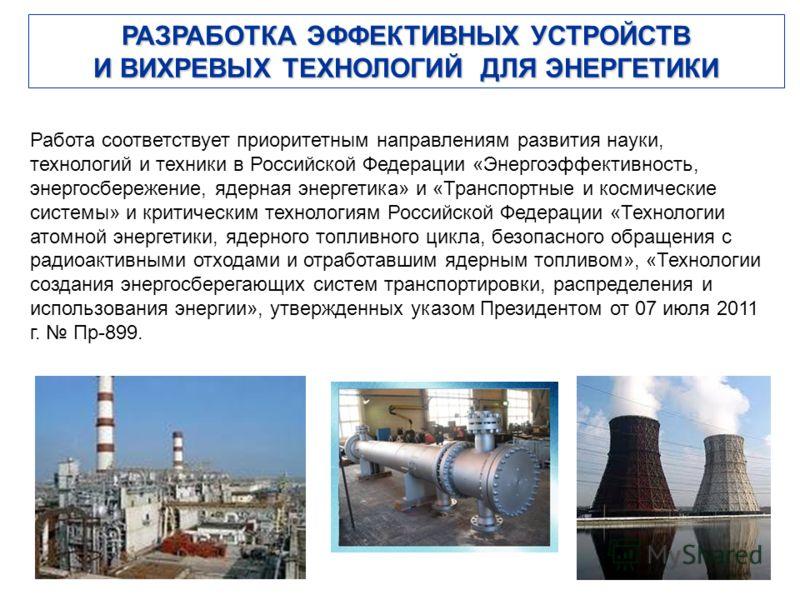 РАЗРАБОТКА ЭФФЕКТИВНЫХ УСТРОЙСТВ И ВИХРЕВЫХ ТЕХНОЛОГИЙ ДЛЯ ЭНЕРГЕТИКИ Работа соответствует приоритетным направлениям развития науки, технологий и техники в Российской Федерации «Энергоэффективность, энергосбережение, ядерная энергетика» и «Транспортн