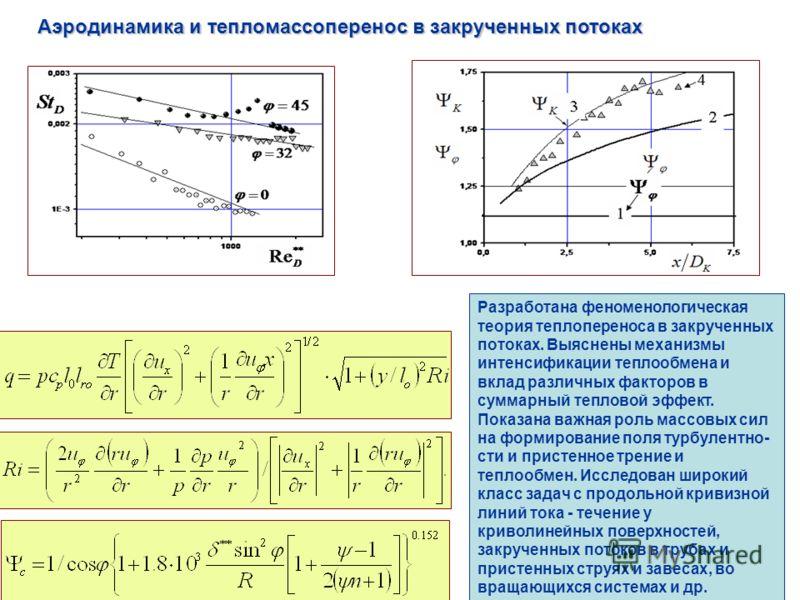 Аэродинамика и тепломассоперенос в закрученных потоках Разработана феноменологическая теория теплопереноса в закрученных потоках. Выяснены механизмы интенсификации теплообмена и вклад различных факторов в суммарный тепловой эффект. Показана важная ро