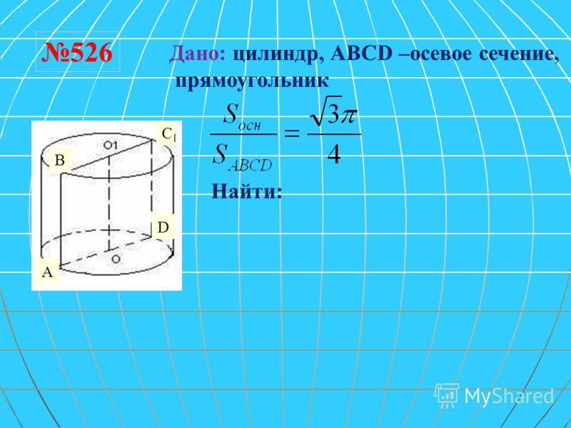 526 Дано: цилиндр, ABCD –осевое сечение, прямоугольник Найти: A C D B