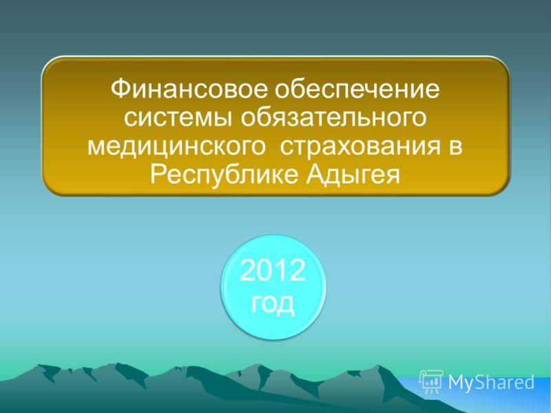 Финансовое обеспечение системы обязательного медицинского страхования в Республике Адыгея 2012 год