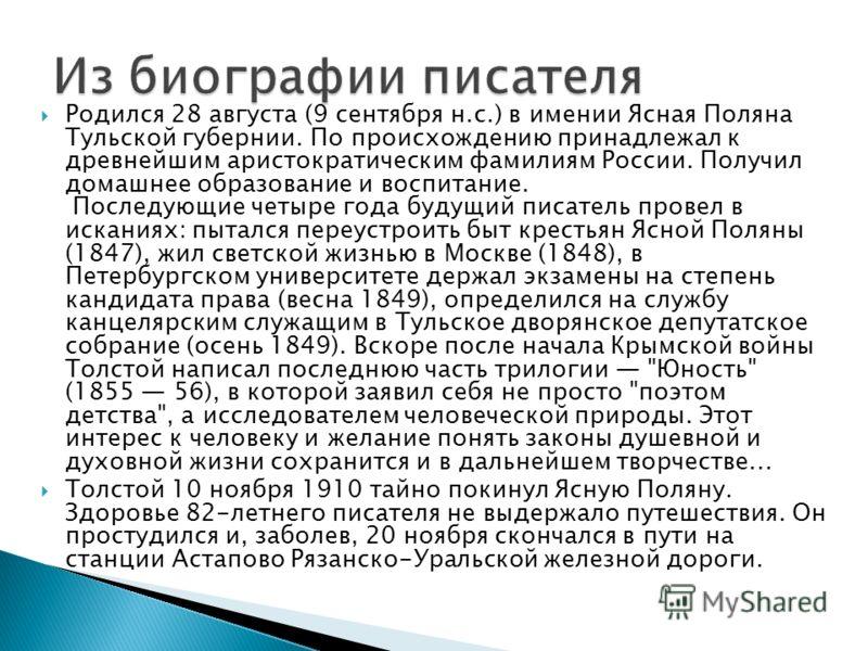 Родился 28 августа (9 сентября н.с.) в имении Ясная Поляна Тульской губернии. По происхождению принадлежал к древнейшим аристократическим фамилиям России. Получил домашнее образование и воспитание. Последующие четыре года будущий писатель провел в ис