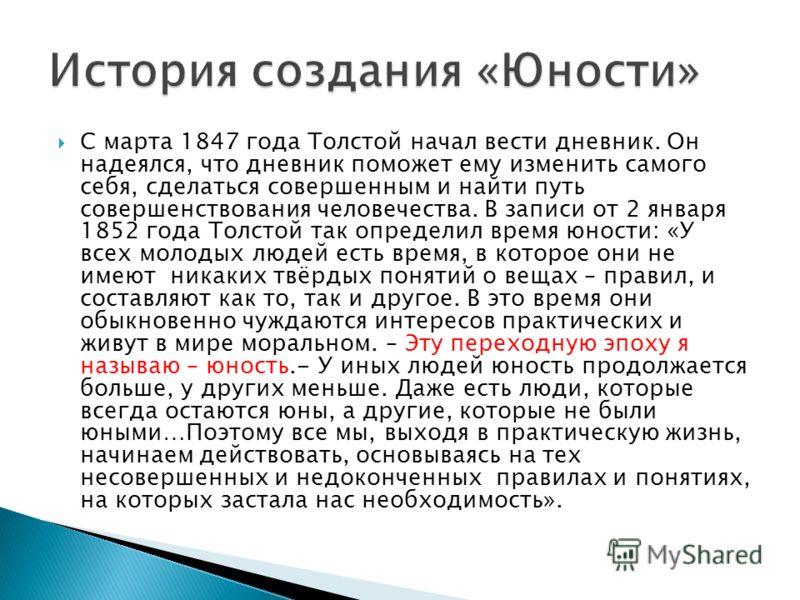С марта 1847 года Толстой начал вести дневник. Он надеялся, что дневник поможет ему изменить самого себя, сделаться совершенным и найти путь совершенствования человечества. В записи от 2 января 1852 года Толстой так определил время юности: «У всех мо