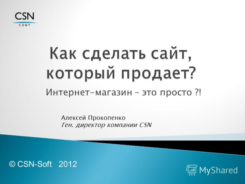 Интернет-магазин – это просто ?! © CSN-Soft 2012 Алексей Прокопенко Ген. директор компании CSN