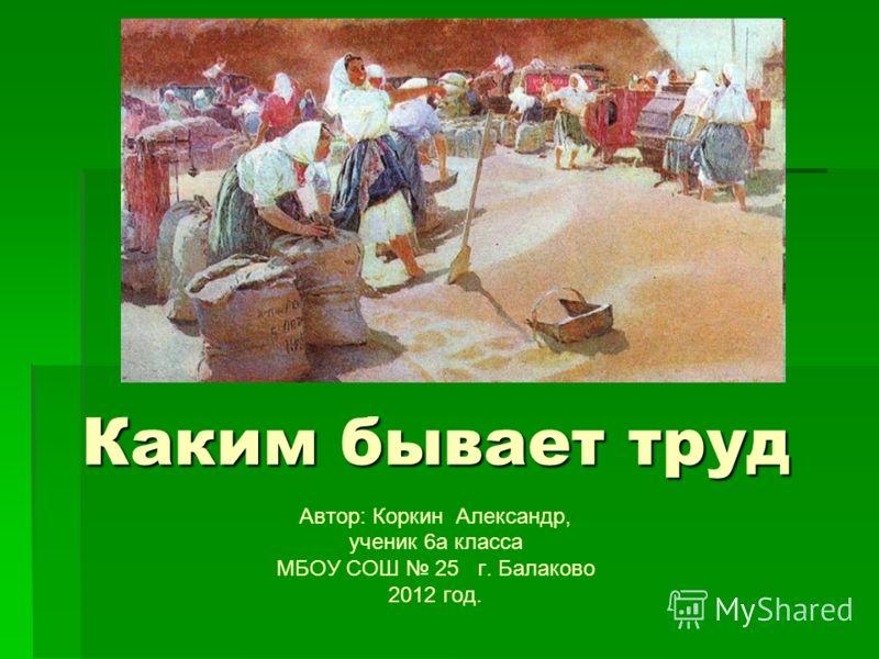Каким бывает труд Автор: Коркин Александр, ученик 6а класса МБОУ СОШ 25 г. Балаково 2012 год.