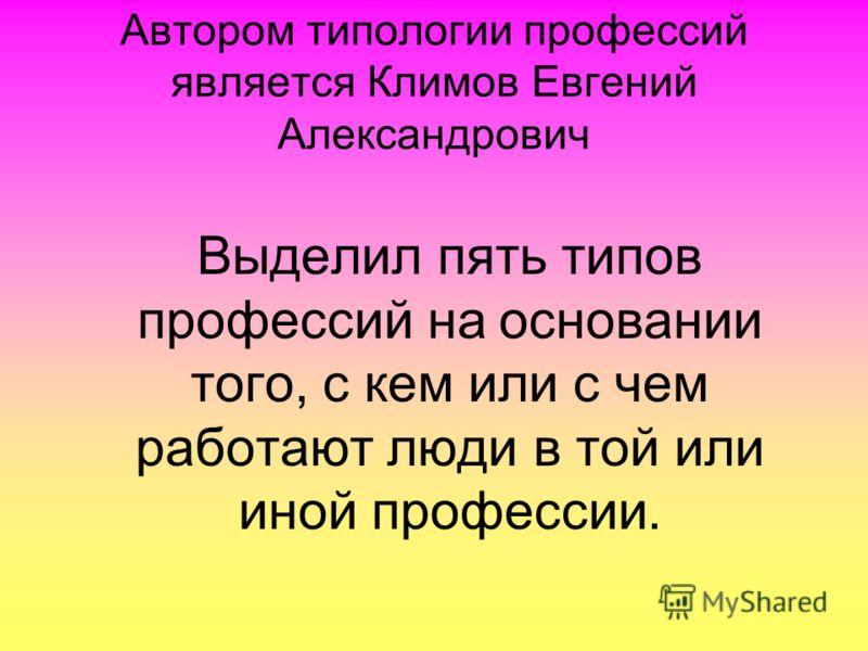 Автором типологии профессий является Климов Евгений Александрович Выделил пять типов профессий на основании того, с кем или с чем работают люди в той или иной профессии.