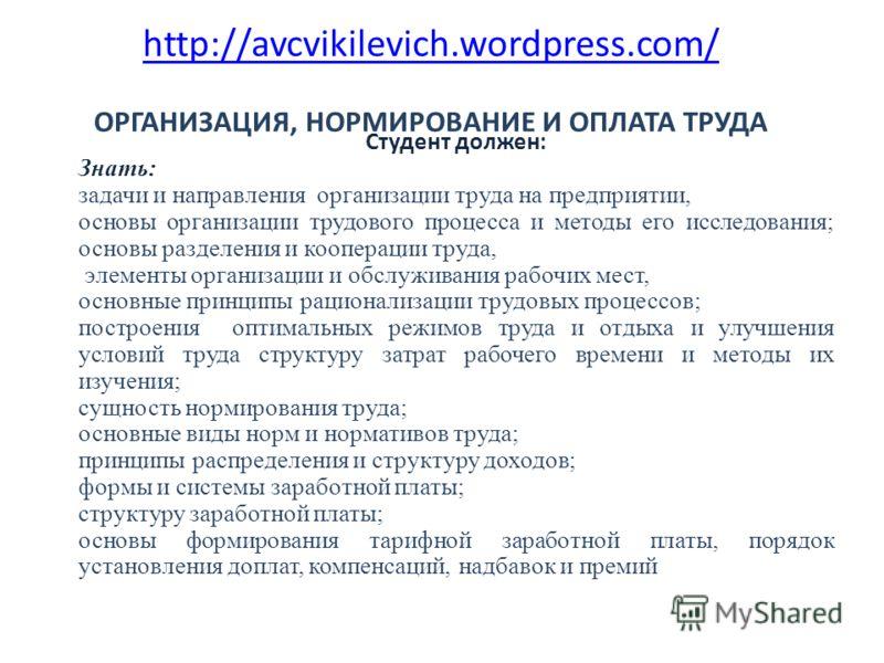 http://avcvikilevich.wordpress.com/ http://avcvikilevich.wordpress.com/ ОРГАНИЗАЦИЯ, НОРМИРОВАНИЕ И ОПЛАТА ТРУДА Студент должен: Знать: задачи и направления организации труда на предприятии, основы организации трудового процесса и методы его исследов