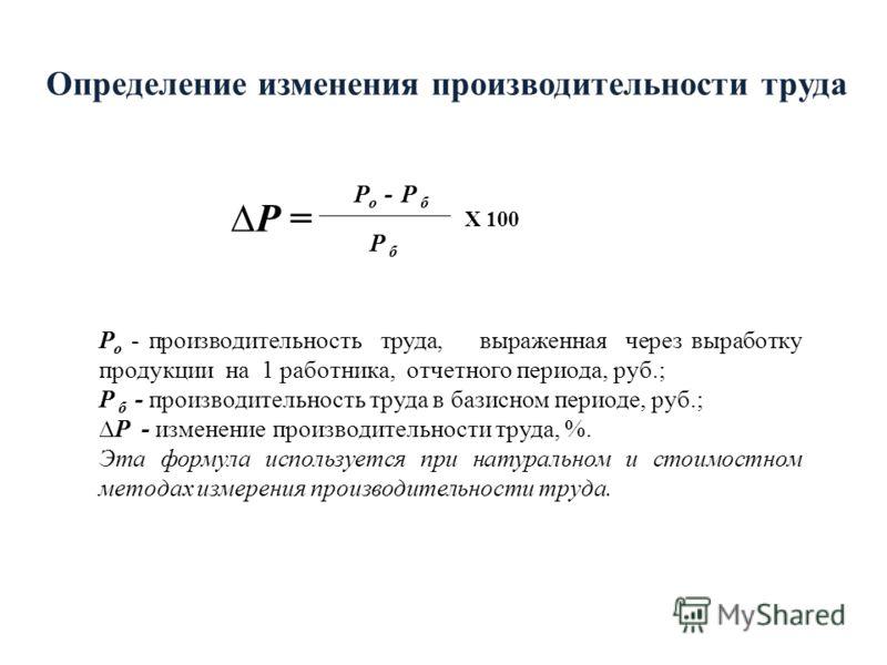 Определение изменения производительности труда Р = Р о - Р б Р б Х 100 Р о - производительность труда, выраженная через выработку продукции на 1 работника, отчетного периода, руб.; Р б - производительность труда в базисном периоде, руб.; Р - изменени