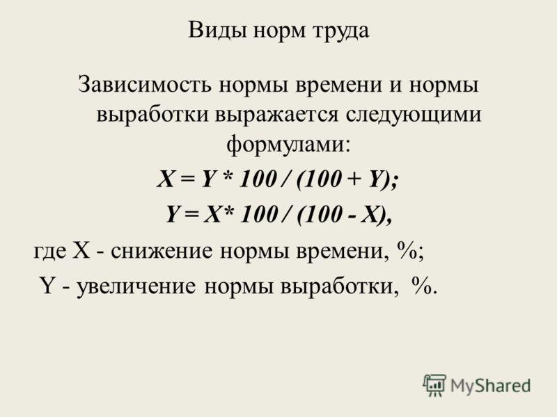 Виды норм труда Зависимость нормы времени и нормы выработки выражается следующими формулами: X = Y * 100 / (100 + Y); Y = X* 100 / (100 - X), где X - снижение нормы времени, %; Y - увеличение нормы выработки, %.