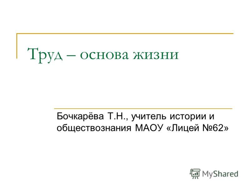 Труд – основа жизни Бочкарёва Т.Н., учитель истории и обществознания МАОУ «Лицей 62»