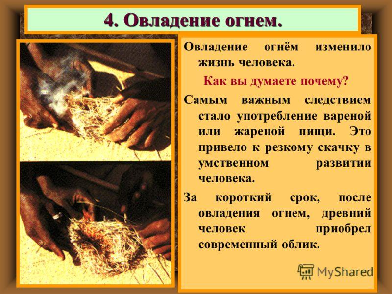 Овладение огнём изменило жизнь человека. Как вы думаете почему? Самым важным следствием стало употребление вареной или жареной пищи. Это привело к резкому скачку в умственном развитии человека. За короткий срок, после овладения огнем, древний человек