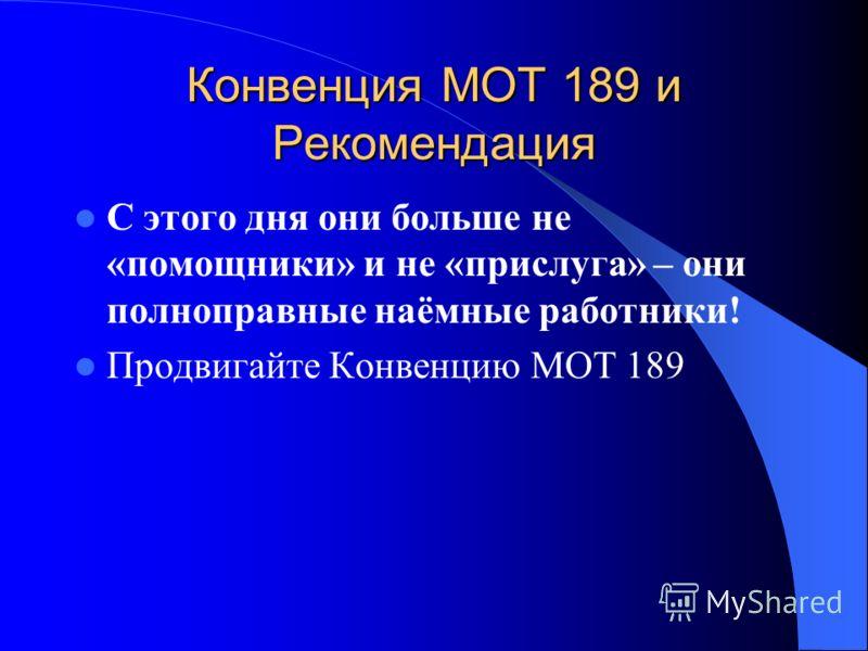 Конвенция МОТ 189 и Рекомендация С этого дня они больше не «помощники» и не «прислуга» – они полноправные наёмные работники! Продвигайте Конвенцию МОТ 189