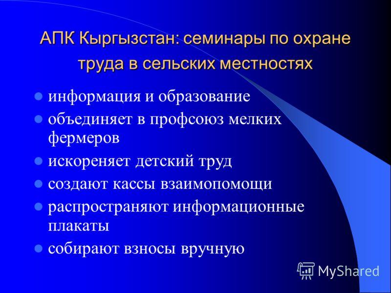 АПК Кыргызстан: семинары по охране труда в сельских местностях информация и образование объединяет в профсоюз мелких фермеров искореняет детский труд создают кассы взаимопомощи распространяют информационные плакаты собирают взносы вручную