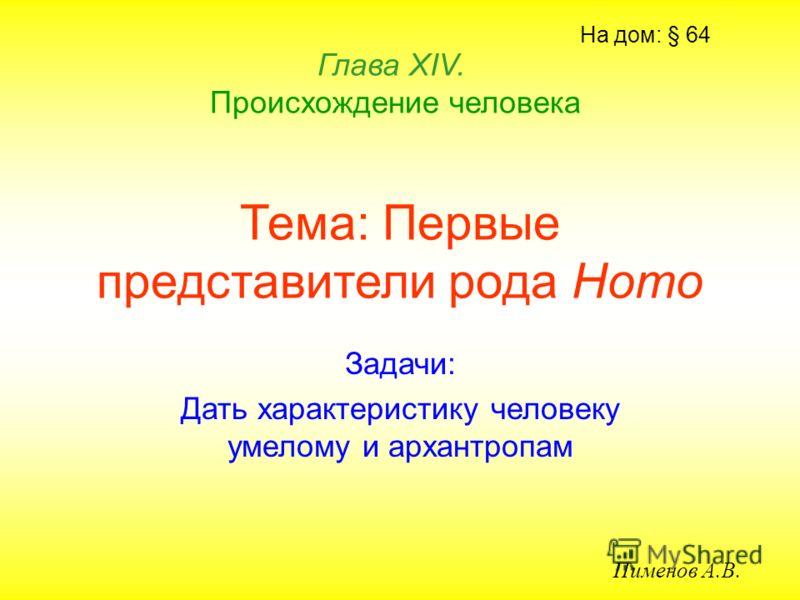 Тема: Первые представители рода Homo Задачи: Дать характеристику человеку умелому и архантропам Глава ХIV. Происхождение человека Пименов А.В. На дом: § 64