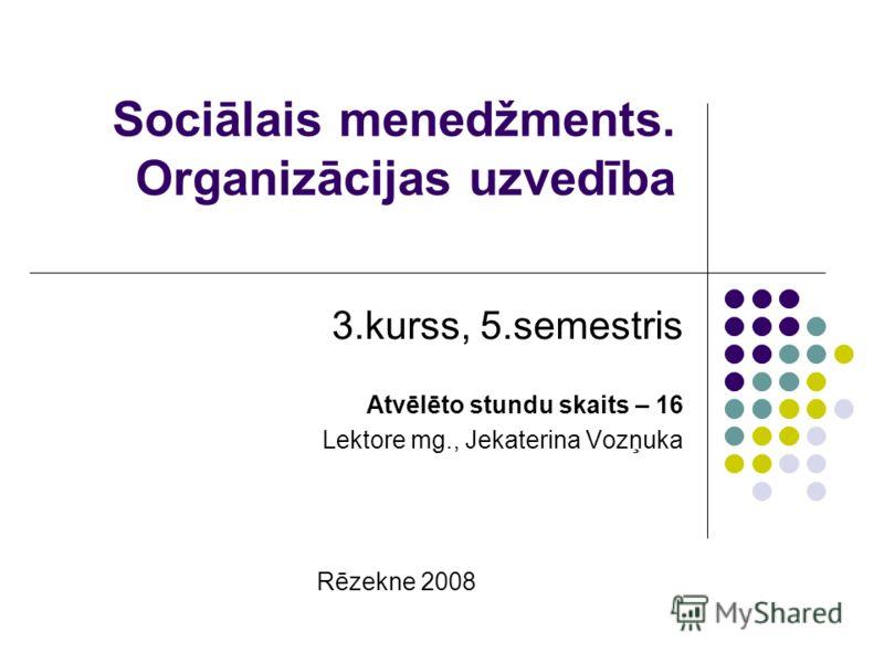 Sociālais menedžments. Organizācijas uzvedība 3.kurss, 5.semestris Atvēlēto stundu skaits – 16 Lektore mg., Jekaterina Vozņuka Rēzekne 2008