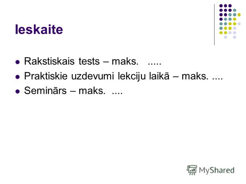 Ieskaite Rakstiskais tests – maks...... Praktiskie uzdevumi lekciju laikā – maks..... Seminārs – maks.....