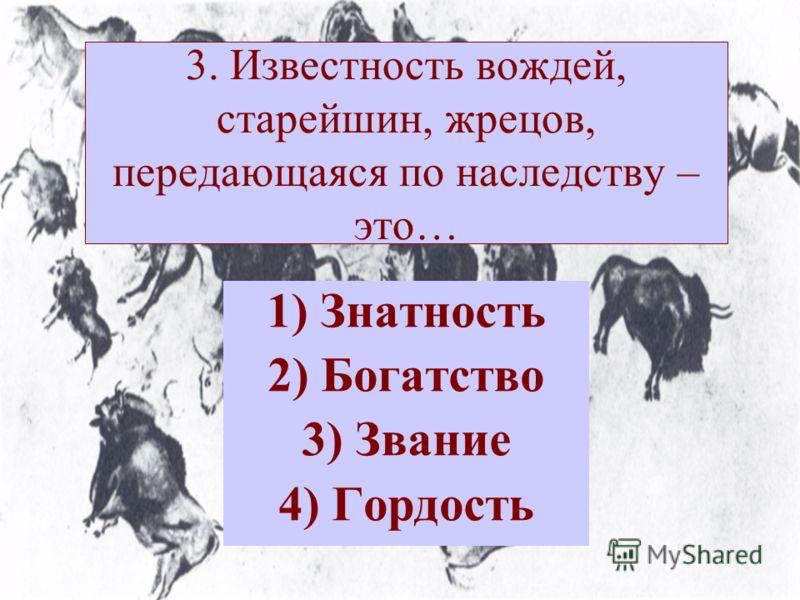 3. Известность вождей, старейшин, жрецов, передающаяся по наследству – это… 1)Знатность 2)Богатство 3)Звание 4)Гордость