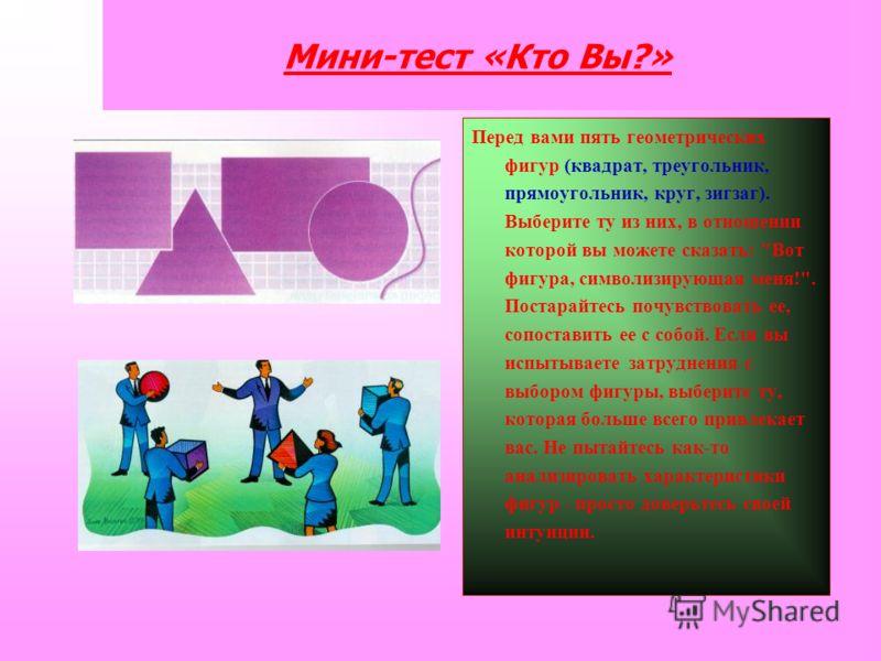 Мини-тест «Кто Вы?» Перед вами пять геометрических фигур (квадрат, треугольник, прямоугольник, круг, зигзаг). Выберите ту из них, в отношении которой вы можете сказать: