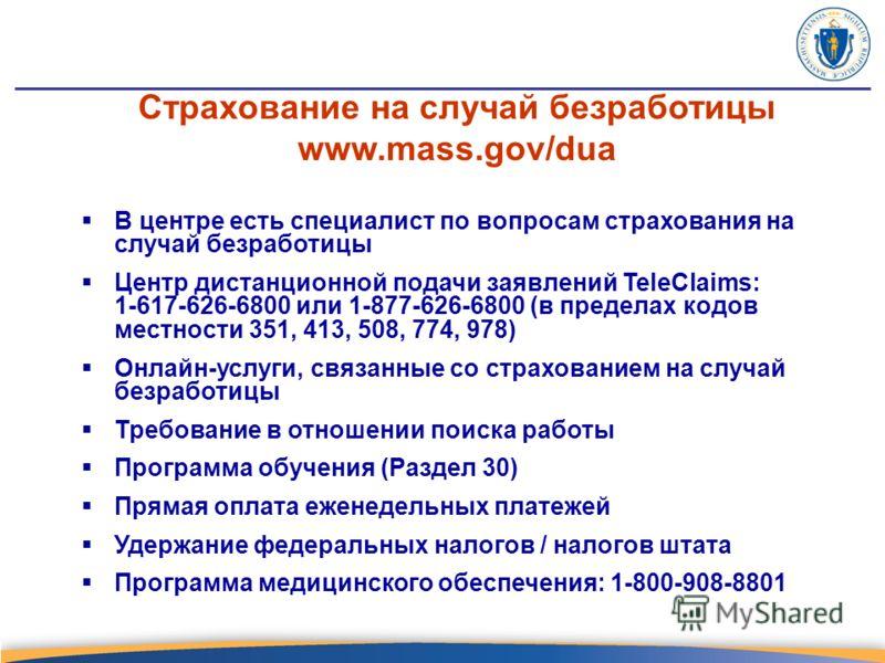 Страхование на случай безработицы www.mass.gov/dua В центре есть специалист по вопросам страхования на случай безработицы Центр дистанционной подачи заявлений TeleClaims: 1-617-626-6800 или 1-877-626-6800 (в пределах кодов местности 351, 413, 508, 77